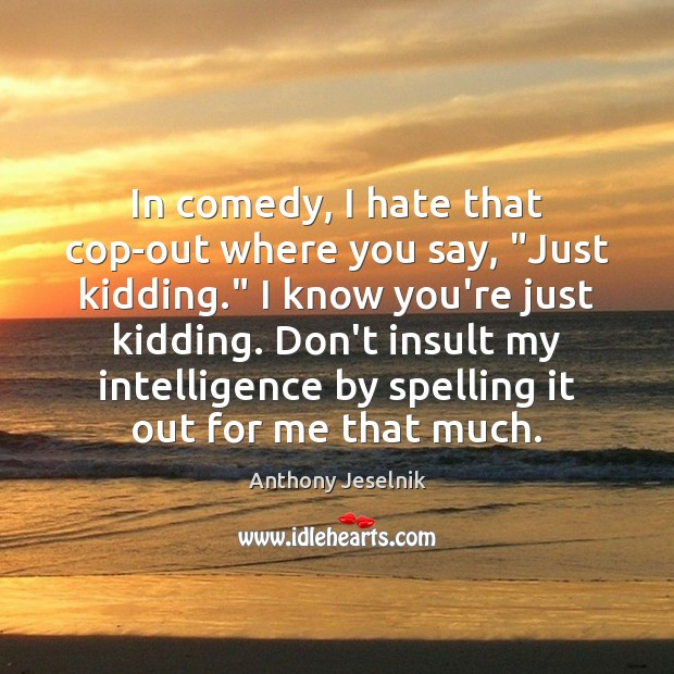 "In comedy, I hate that cop-out where you say, ""Just kidding."" I Image"