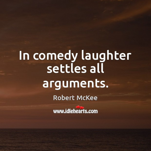 In comedy laughter settles all arguments. Image