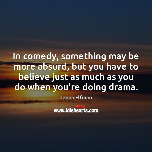 In comedy, something may be more absurd, but you have to believe Jenna Elfman Picture Quote