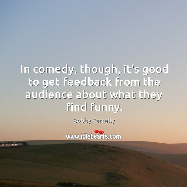 Image, In comedy, though, it's good to get feedback from the audience about what they find funny.