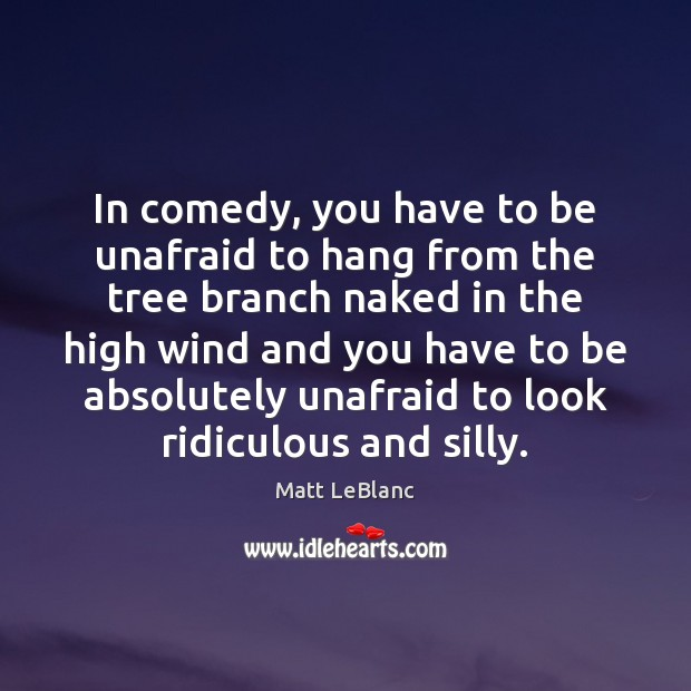 In comedy, you have to be unafraid to hang from the tree Matt LeBlanc Picture Quote