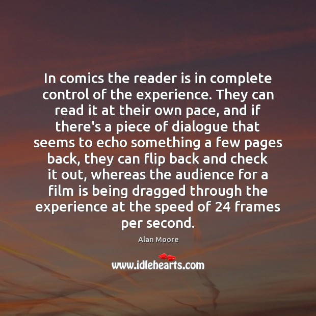In comics the reader is in complete control of the experience. They Alan Moore Picture Quote