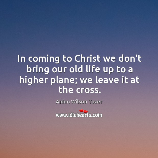 In coming to Christ we don't bring our old life up to Image