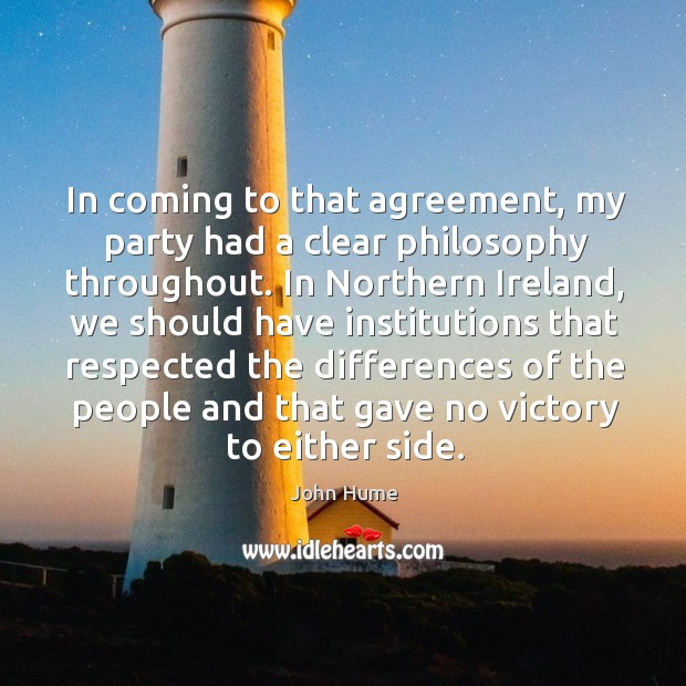 In coming to that agreement, my party had a clear philosophy throughout. John Hume Picture Quote
