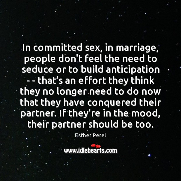 In committed sex, in marriage, people don't feel the need to seduce Esther Perel Picture Quote