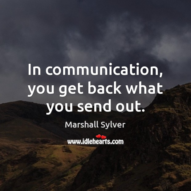 In communication, you get back what you send out. Marshall Sylver Picture Quote