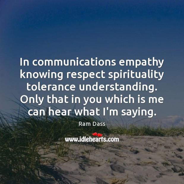 In communications empathy knowing respect spirituality tolerance understanding. Only that in you Ram Dass Picture Quote