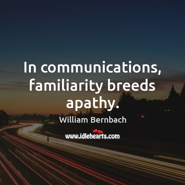 In communications, familiarity breeds apathy. William Bernbach Picture Quote