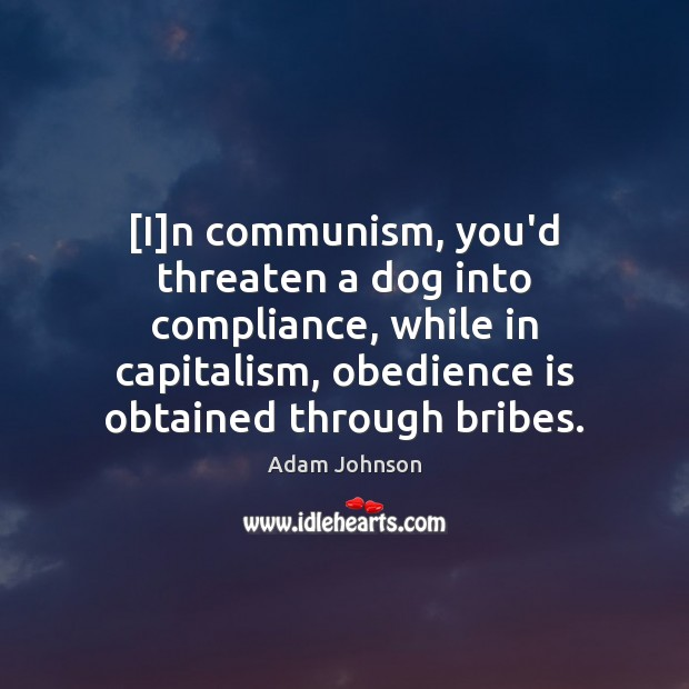 Image, [I]n communism, you'd threaten a dog into compliance, while in capitalism,