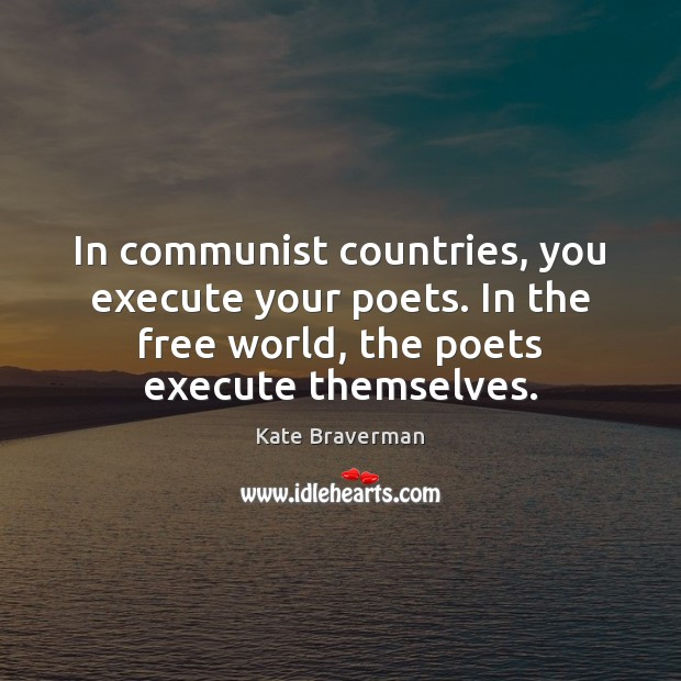 In communist countries, you execute your poets. In the free world, the Image