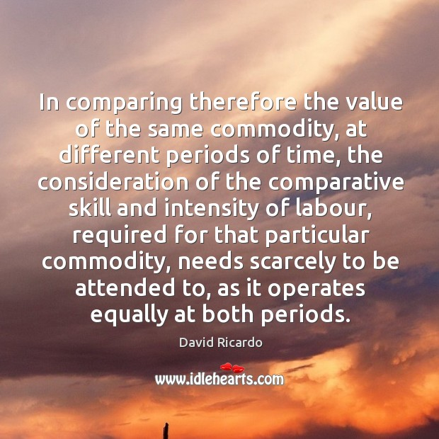 In comparing therefore the value of the same commodity David Ricardo Picture Quote