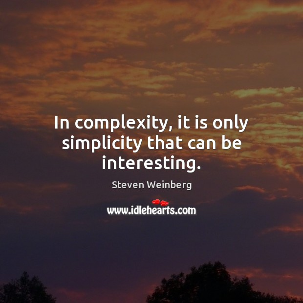 Image, In complexity, it is only simplicity that can be interesting.