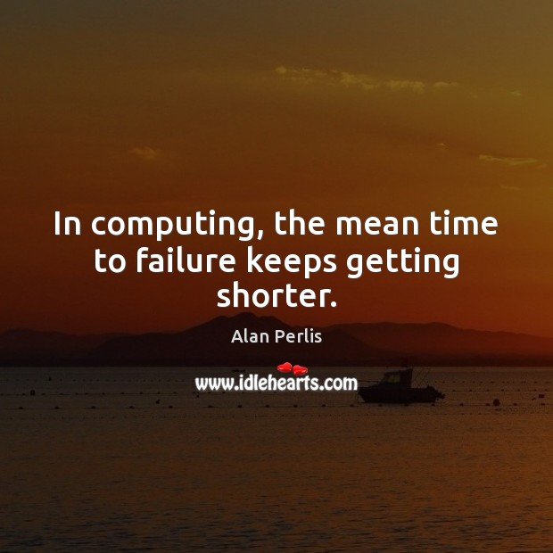 In computing, the mean time to failure keeps getting shorter. Alan Perlis Picture Quote