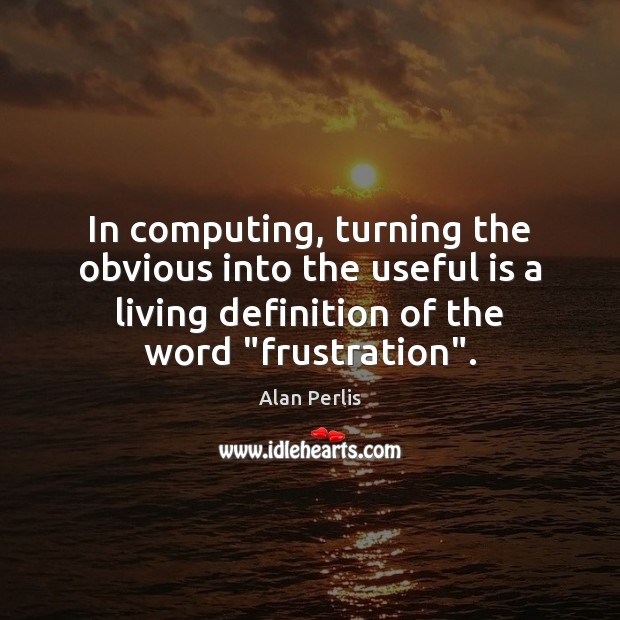In computing, turning the obvious into the useful is a living definition Alan Perlis Picture Quote