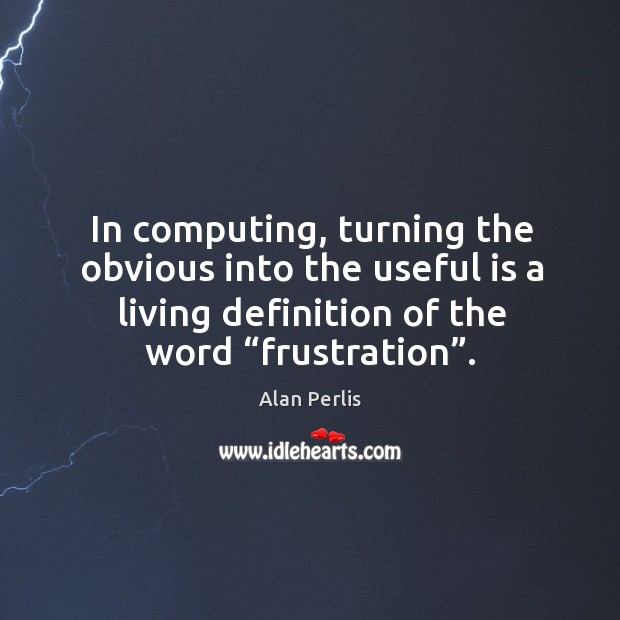 "In computing, turning the obvious into the useful is a living definition of the word ""frustration"". Alan Perlis Picture Quote"
