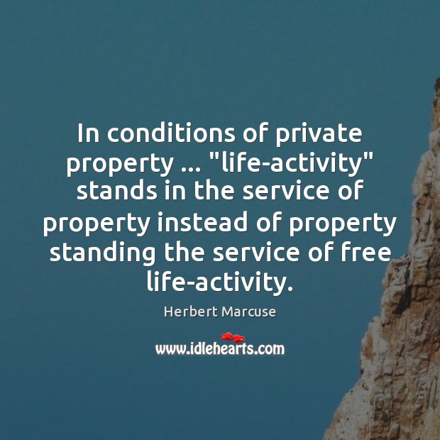 "In conditions of private property … ""life-activity"" stands in the service of property Herbert Marcuse Picture Quote"