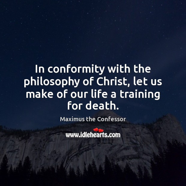In conformity with the philosophy of Christ, let us make of our life a training for death. Maximus the Confessor Picture Quote