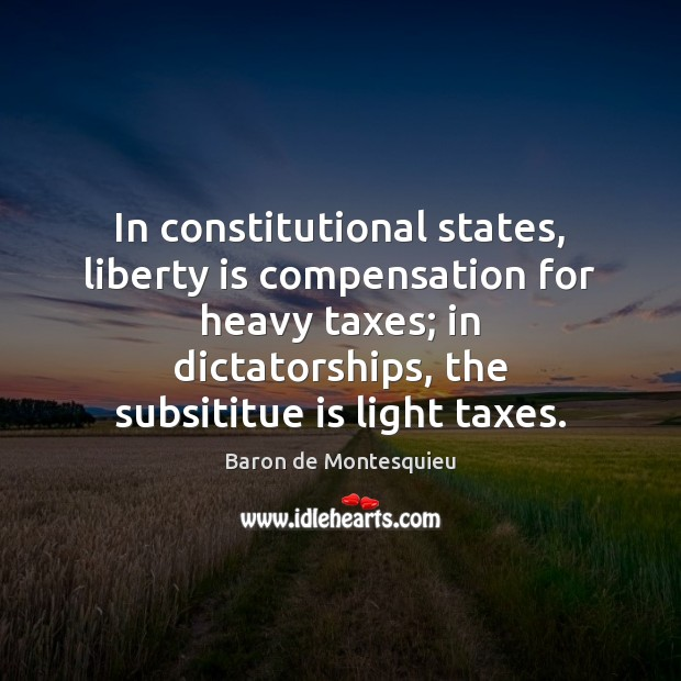 In constitutional states, liberty is compensation for heavy taxes; in dictatorships, the Baron de Montesquieu Picture Quote