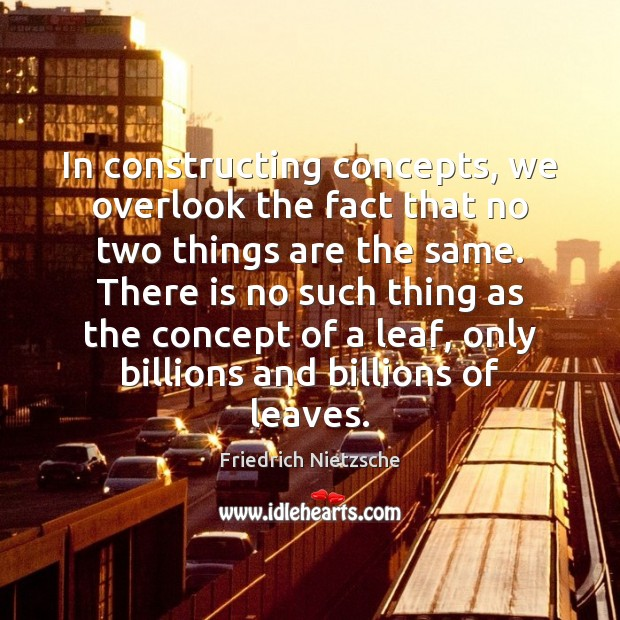 In constructing concepts, we overlook the fact that no two things are Image