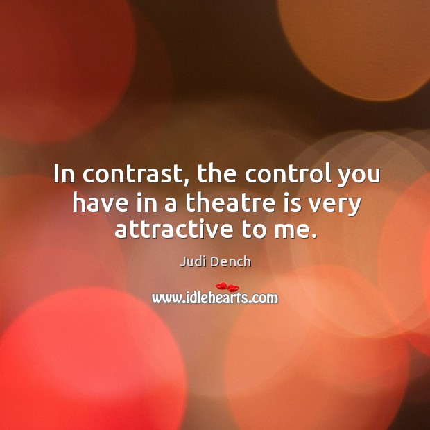 In contrast, the control you have in a theatre is very attractive to me. Judi Dench Picture Quote