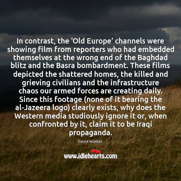 In contrast, the 'Old Europe' channels were showing film from reporters who David Walker Picture Quote