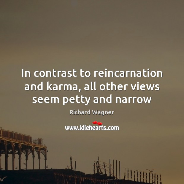In contrast to reincarnation and karma, all other views seem petty and narrow Richard Wagner Picture Quote