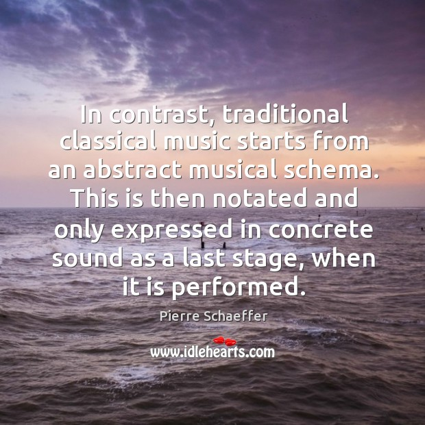 In contrast, traditional classical music starts from an abstract musical schema. Pierre Schaeffer Picture Quote