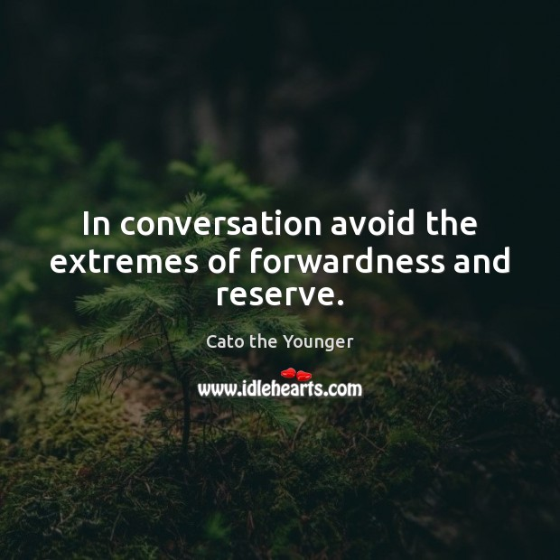 In conversation avoid the extremes of forwardness and reserve. Image