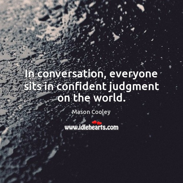 In conversation, everyone sits in confident judgment on the world. Image