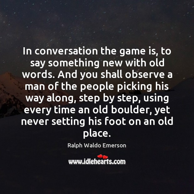 In conversation the game is, to say something new with old words. Image