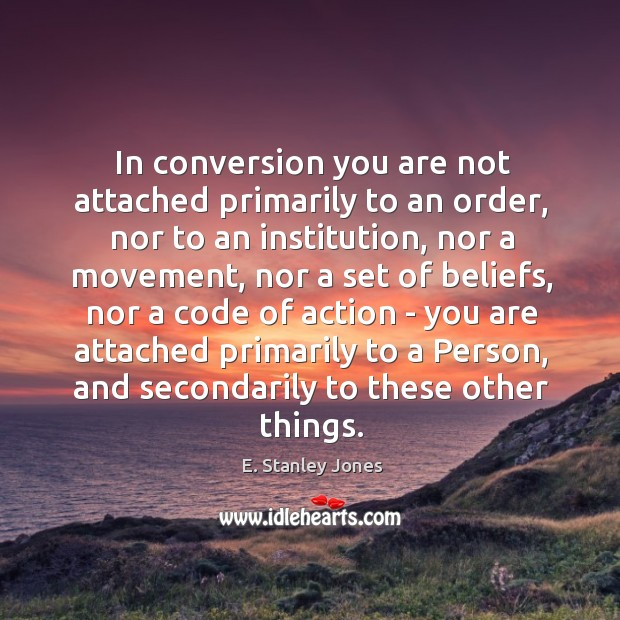 In conversion you are not attached primarily to an order, nor to E. Stanley Jones Picture Quote