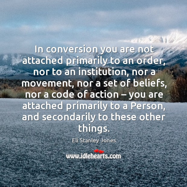 In conversion you are not attached primarily to an order, nor to an institution, nor a movement Eli Stanley Jones Picture Quote