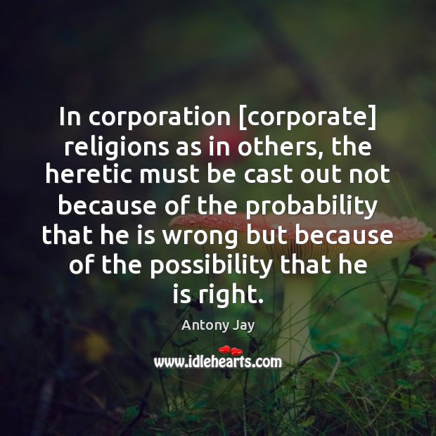 Image, In corporation [corporate] religions as in others, the heretic must be cast