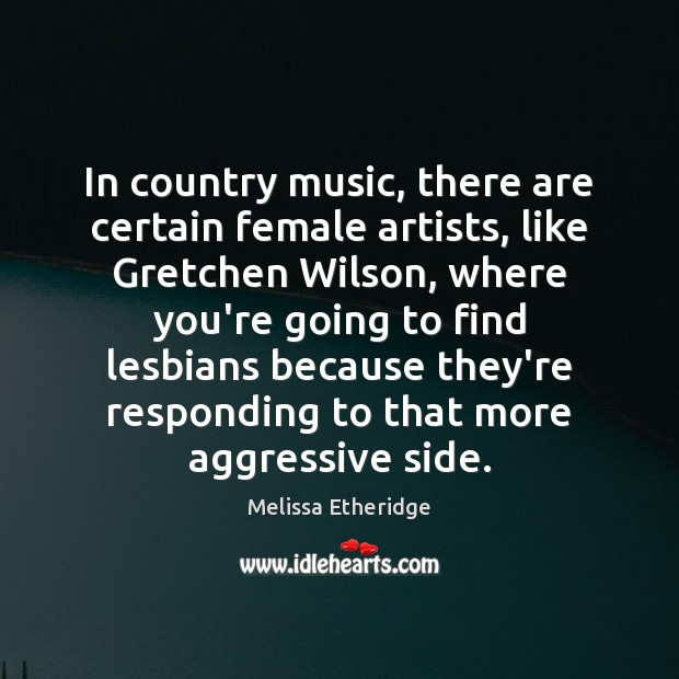 In country music, there are certain female artists, like Gretchen Wilson, where Melissa Etheridge Picture Quote