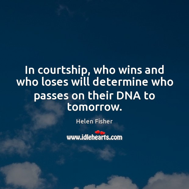 In courtship, who wins and who loses will determine who passes on their DNA to tomorrow. Helen Fisher Picture Quote