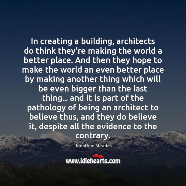 In creating a building, architects do think they're making the world a Image