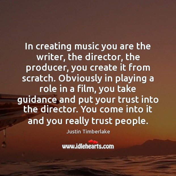 In creating music you are the writer, the director, the producer, you Image