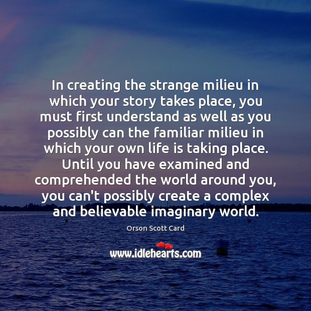 In creating the strange milieu in which your story takes place, you Image