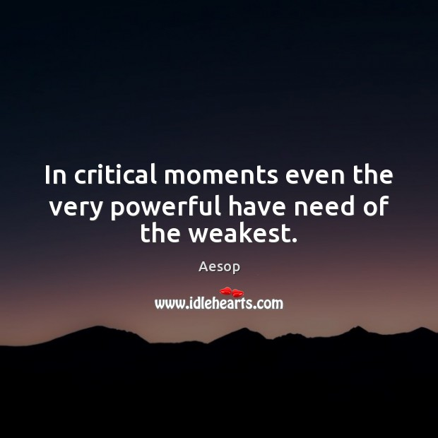 In critical moments even the very powerful have need of the weakest. Aesop Picture Quote