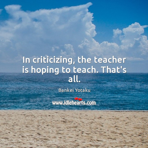 Image, In criticizing, the teacher is hoping to teach. That's all.