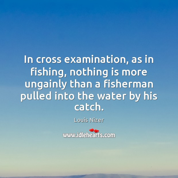 In cross examination, as in fishing, nothing is more ungainly than a Image