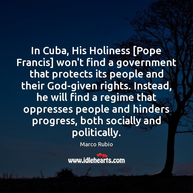 In Cuba, His Holiness [Pope Francis] won't find a government that protects Marco Rubio Picture Quote