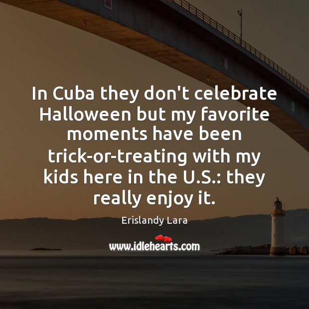 In Cuba they don't celebrate Halloween but my favorite moments have been Halloween Quotes Image