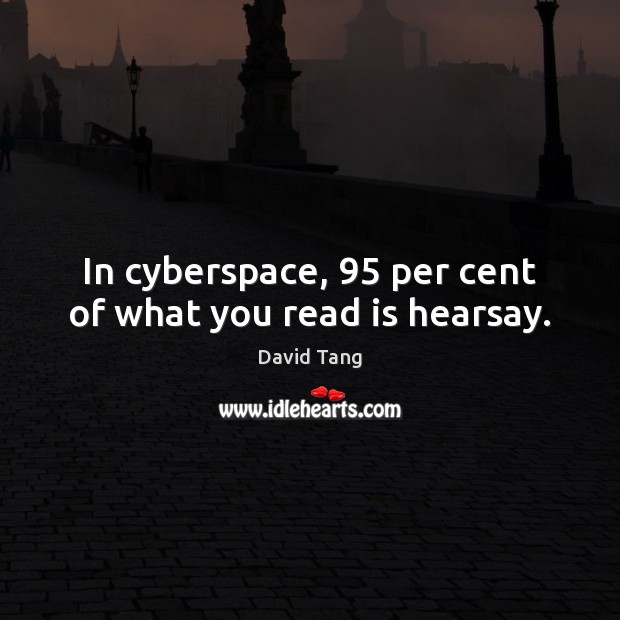In cyberspace, 95 per cent of what you read is hearsay. Image
