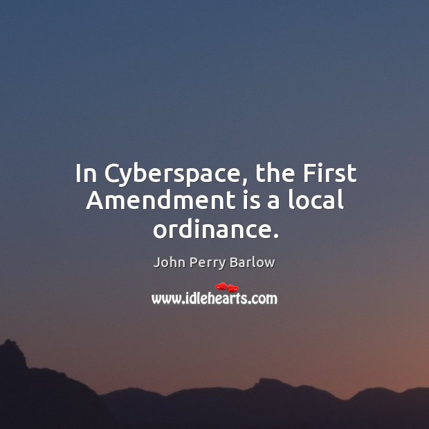 In cyberspace, the first amendment is a local ordinance. Image