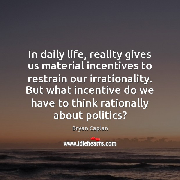 Image, In daily life, reality gives us material incentives to restrain our irrationality.