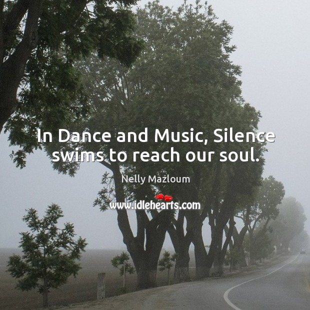 In Dance and Music, Silence swims to reach our soul. Nelly Mazloum Picture Quote