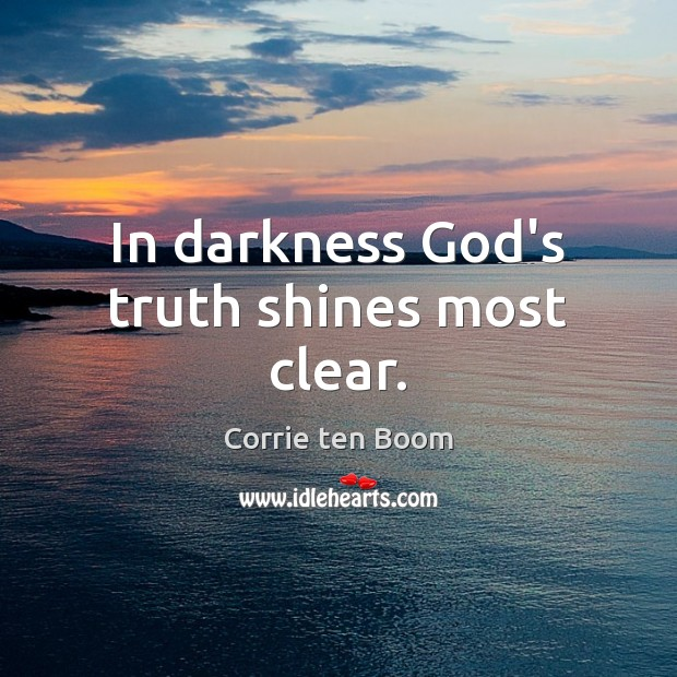 In darkness God's truth shines most clear. Corrie ten Boom Picture Quote