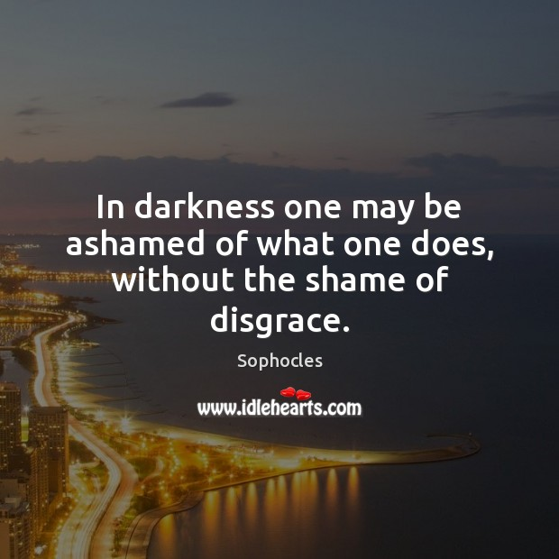 Image, In darkness one may be ashamed of what one does, without the shame of disgrace.