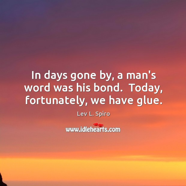 In Days Gone By A Mans Word Was His Bond Today Fortunately We